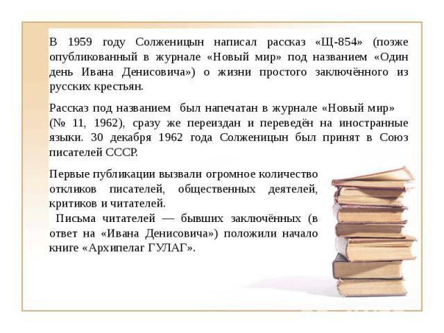 В 1959 году Солженицын написал рассказ «Щ-854» (позже опубликованный в журнале «Новый мир» под названием «Один день Ивана Денисовича») о жизни простого заключённого из русских крестьян.Рассказ под названием был напечатан в журнале «Новый мир» (№ 11,…