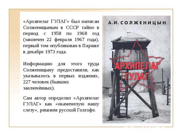 «Архипелаг ГУЛАГ» был написан Солженицыным в СССР тайно в период с 1958 по 1968 год (закончен 22 февраля 1967 года), первый том опубликован в Париже в декабре 1973 года.Информацию для этого труда Солженицыну предоставили, как указывалось в первых из…