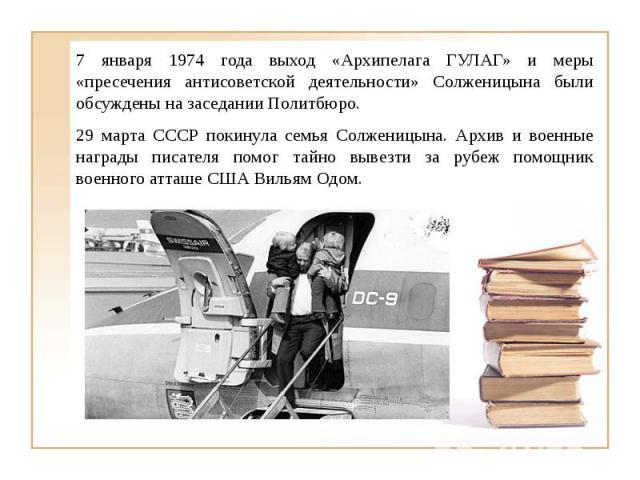 7 января 1974 года выход «Архипелага ГУЛАГ» и меры «пресечения антисоветской деятельности» Солженицына были обсуждены на заседании Политбюро.29 марта СССР покинула семья Солженицына. Архив и военные награды писателя помог тайно вывезти за рубеж помо…