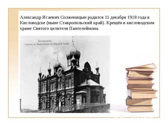 Александр Исаевич Солженицын родился 11 декабря 1918 года в Кисловодске (ныне Ставропольский край). Крещён в кисловодском храме Святого целителя Пантелеймона.