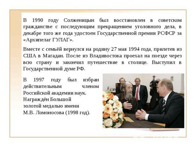В 1990 году Солженицын был восстановлен в советском гражданстве с последующим прекращением уголовного дела, в декабре того же года удостоен Государственной премии РСФСР за «Архипелаг ГУЛАГ».Вместе с семьёй вернулся на родину 27 мая 1994 года, прилет…