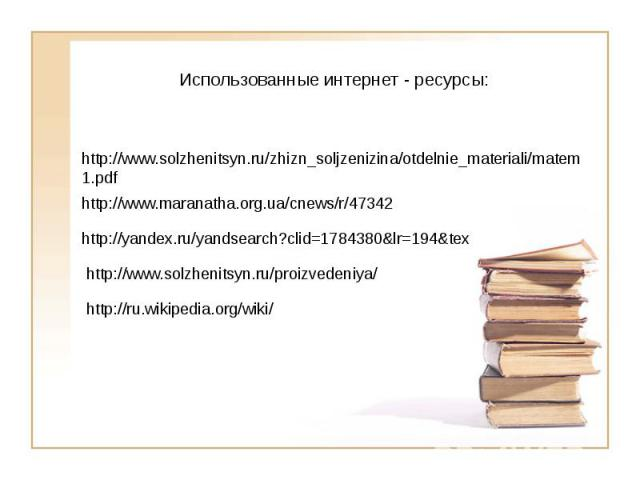 Использованные интернет - ресурсы:http://www.solzhenitsyn.ru/zhizn_soljzenizina/otdelnie_materiali/matem1.pdfhttp://www.maranatha.org.ua/cnews/r/47342http://yandex.ru/yandsearch?clid=1784380&lr=194&texhttp://www.solzhenitsyn.ru/proizvedeniya/http://…