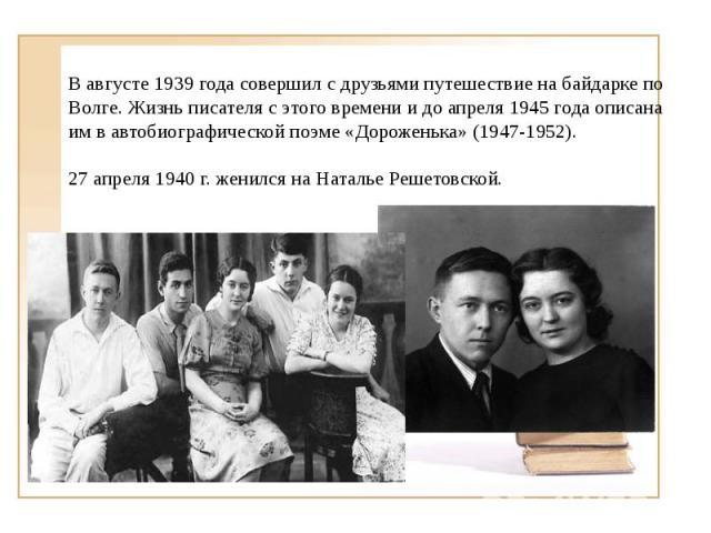 В августе 1939 года совершил с друзьями путешествие на байдарке по Волге. Жизнь писателя с этого времени и до апреля 1945 года описана им в автобиографической поэме «Дороженька» (1947-1952).27 апреля 1940 г. женился на Наталье Решетовской.