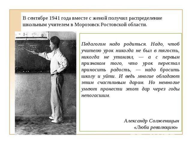 В сентябре 1941 года вместе с женой получил распределение школьным учителем в Морозовск Ростовской области. Педагогом надо родиться. Надо, чтоб учителю урок никогда не был в тягость, никогда не утомлял, — а с первым признаком того, что урок перестал…
