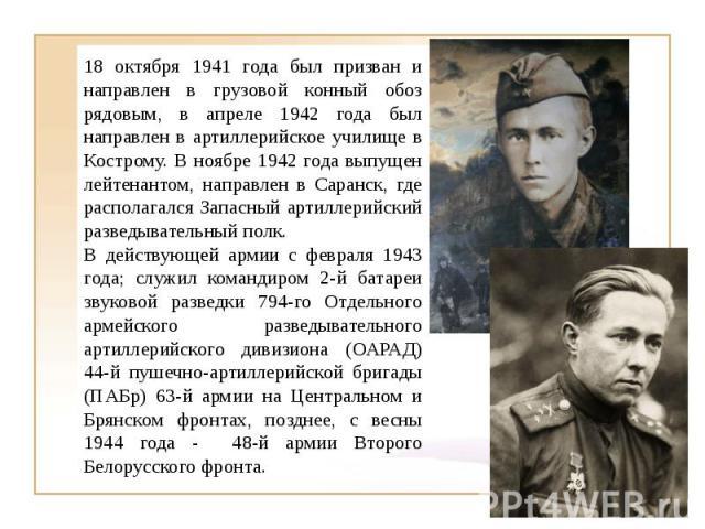 18 октября 1941 года был призван и направлен в грузовой конный обоз рядовым, в апреле 1942 года был направлен в артиллерийское училище в Кострому. В ноябре 1942 года выпущен лейтенантом, направлен в Саранск, где располагался Запасный артиллерийский …
