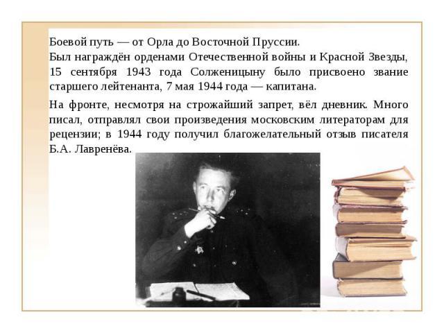 Боевой путь — от Орла до Восточной Пруссии. Был награждён орденами Отечественной войны и Красной Звезды, 15 сентября 1943 года Солженицыну было присвоено звание старшего лейтенанта, 7 мая 1944 года — капитана. На фронте, несмотря на строжайший запре…