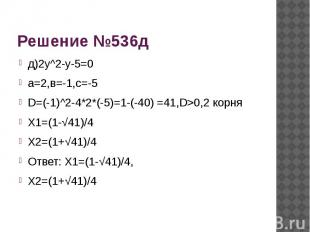Решение №536д д)2у^2-у-5=0а=2,в=-1,с=-5D=(-1)^2-4*2*(-5)=1-(-40) =41,D>0,2 корня