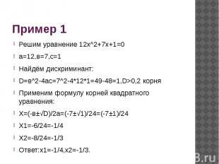 Пример 1 Решим уравнение 12x^2+7x+1=0а=12,в=7,с=1Найдём дискриминант:D=в^2-4ас=7
