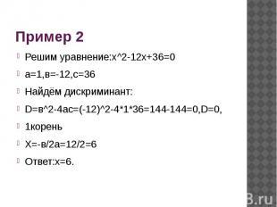 Пример 2 Решим уравнение:х^2-12х+36=0а=1,в=-12,с=36Найдём дискриминант:D=в^2-4ac