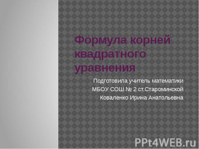 Формула корней квадратного уравнения Подготовила учитель математикиМБОУ СОШ № 2 ст.СтароминскойКоваленко Ирина Анатольевна
