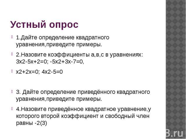 Устный опрос 1.Дайте определение квадратного уравнения,приведите примеры.2.Назовите коэффициенты а,в,с в уравнениях: 3x2-5x+2=0; -5x2+3x-7=0,x2+2x=0; 4x2-5=03. Дайте определение приведённого квадратного уравнения,приведите примеры.4.Назовите приведё…