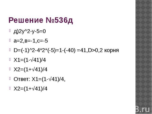 Решение №536д д)2у^2-у-5=0а=2,в=-1,с=-5D=(-1)^2-4*2*(-5)=1-(-40) =41,D>0,2 корняХ1=(1-√41)/4Х2=(1+√41)/4Ответ: Х1=(1-√41)/4,Х2=(1+√41)/4