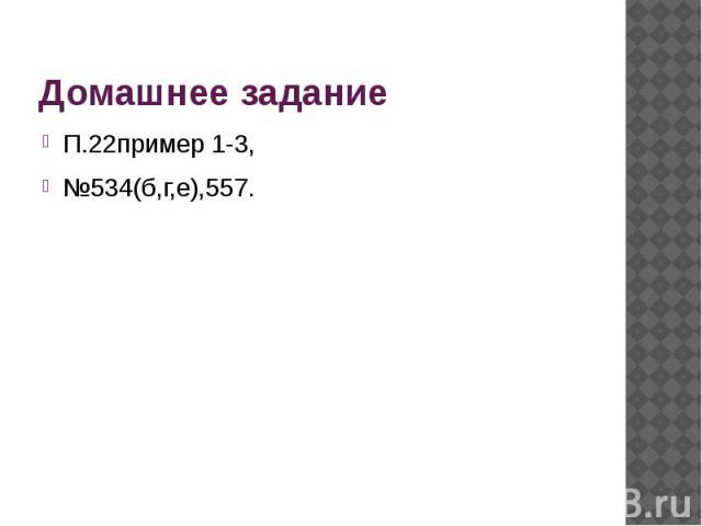 Домашнее задание П.22пример 1-3,№534(б,г,е),557.