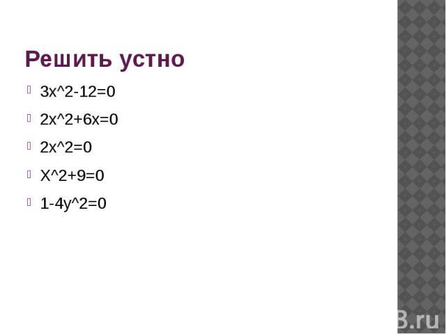 Решить устно 3х^2-12=02x^2+6x=02x^2=0X^2+9=01-4y^2=0