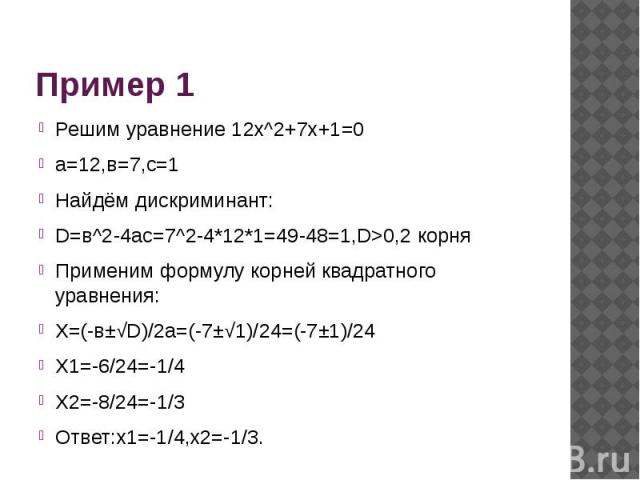Пример 1 Решим уравнение 12x^2+7x+1=0а=12,в=7,с=1Найдём дискриминант:D=в^2-4ас=7^2-4*12*1=49-48=1,D>0,2 корняПрименим формулу корней квадратного уравнения:X=(-в±√D)/2a=(-7±√1)/24=(-7±1)/24X1=-6/24=-1/4X2=-8/24=-1/3Ответ:х1=-1/4,х2=-1/3.