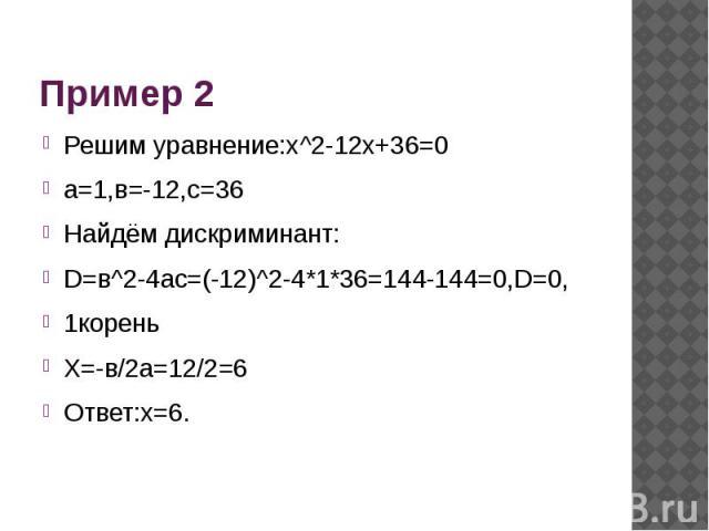 Пример 2 Решим уравнение:х^2-12х+36=0а=1,в=-12,с=36Найдём дискриминант:D=в^2-4ac=(-12)^2-4*1*36=144-144=0,D=0,1кореньХ=-в/2а=12/2=6Ответ:х=6.