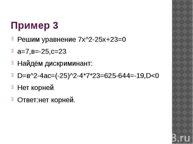 Пример 3 Решим уравнение 7х^2-25х+23=0а=7,в=-25,с=23Найдём дискриминант:D=в^2-4ac=(-25)^2-4*7*23=625-644=-19,D