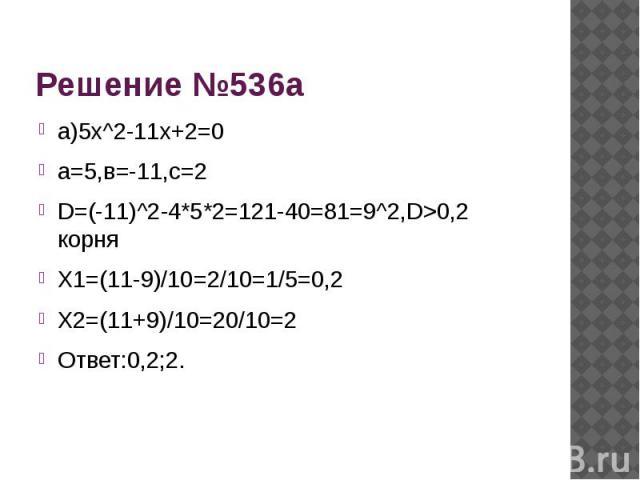 Решение №536а а)5х^2-11х+2=0а=5,в=-11,с=2D=(-11)^2-4*5*2=121-40=81=9^2,D>0,2 корняХ1=(11-9)/10=2/10=1/5=0,2Х2=(11+9)/10=20/10=2Ответ:0,2;2.