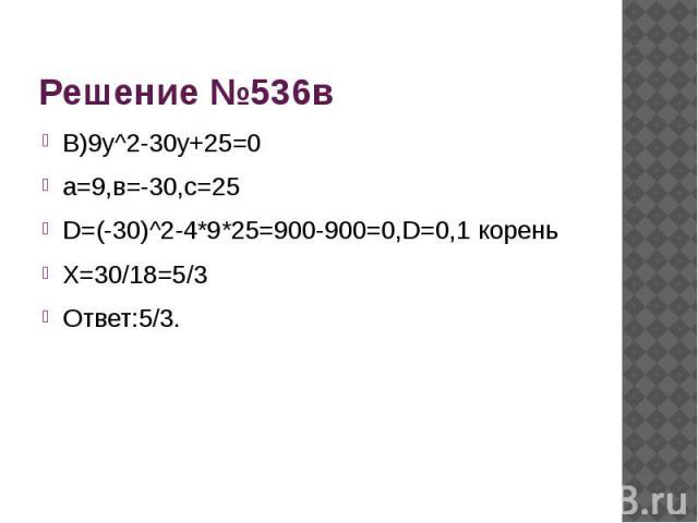 Решение №536в В)9у^2-30у+25=0а=9,в=-30,с=25D=(-30)^2-4*9*25=900-900=0,D=0,1 кореньХ=30/18=5/3Ответ:5/3.