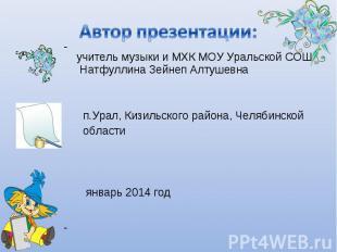 Автор презентации: учитель музыки и МХК МОУ Уральской СОШ Натфуллина Зейнеп Алту