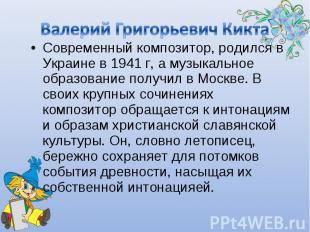 Валерий Григорьевич Кикта Современный композитор, родился в Украине в 1941 г, а
