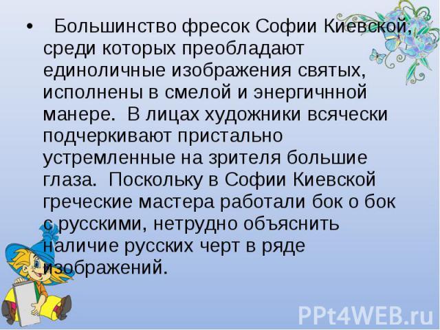 Большинство фресок Софии Киевской, среди которых преобладают единоличные изображения святых, исполнены всмелой иэнергичнной манере. Влицах художники всячески подчеркивают пристально устремленные на зрителя большие глаза. Поскольку вСофии Киевск…