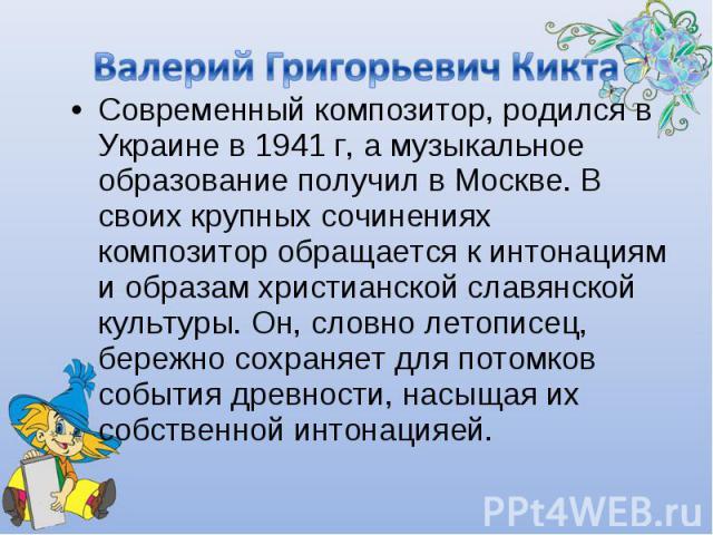 Валерий Григорьевич Кикта Современный композитор, родился в Украине в 1941 г, а музыкальное образование получил в Москве. В своих крупных сочинениях композитор обращается к интонациям и образам христианской славянской культуры. Он, словно летописец,…