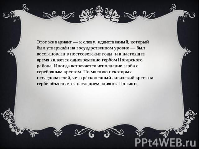 Этот же вариант — к слову, единственный, который был утверждён на государственном уровне — был восстановлен в постсоветские годы, и в настоящее время является одновременно гербом Погарского района. Иногда встречается исполнение герба с серебряным кр…