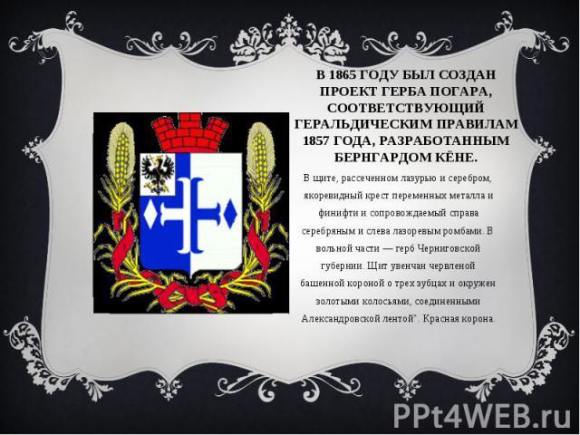 В 1865 ГОДУ БЫЛ СОЗДАН ПРОЕКТ ГЕРБА ПОГАРА, СООТВЕТСТВУЮЩИЙ ГЕРАЛЬДИЧЕСКИМ ПРАВИЛАМ 1857 ГОДА, РАЗРАБОТАННЫМ БЕРНГАРДОМ КЁНЕ.В щите, рассеченном лазурью и серебром, якоревидный крест переменных металла и финифти и сопровождаемый справа серебряным и …
