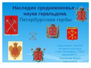Наследие средневековья – наука геральдика.Петербургские гербы Подготовила: учите