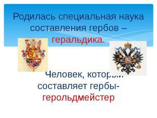 Родилась специальная наука составления гербов – геральдика.ЧеЧеловек, который со