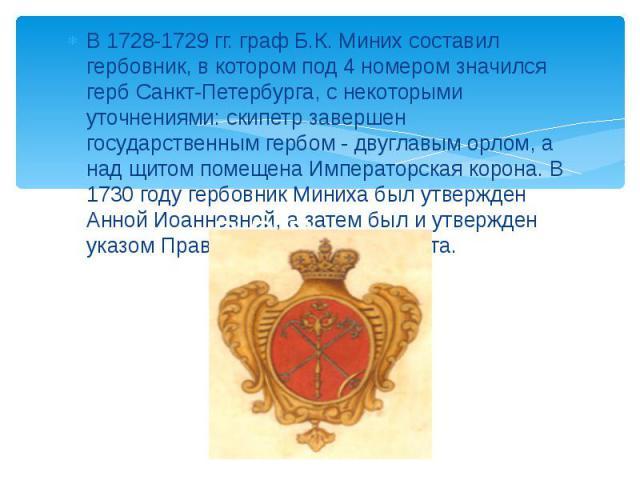 В 1728-1729 гг. граф Б.К. Миних составил гербовник, в котором под 4 номером значился герб Санкт-Петербурга, с некоторыми уточнениями: скипетр завершен государственным гербом - двуглавым орлом, а над щитом помещена Императорская корона. В 1730 году г…