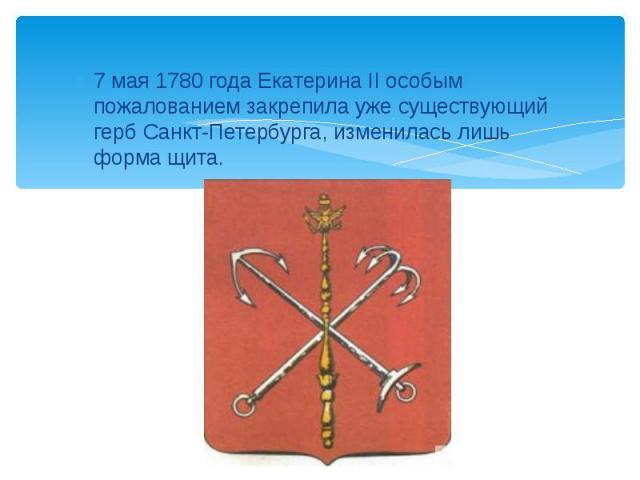 7 мая 1780 года Екатерина II особым пожалованием закрепила уже существующий герб Санкт-Петербурга, изменилась лишь форма щита.