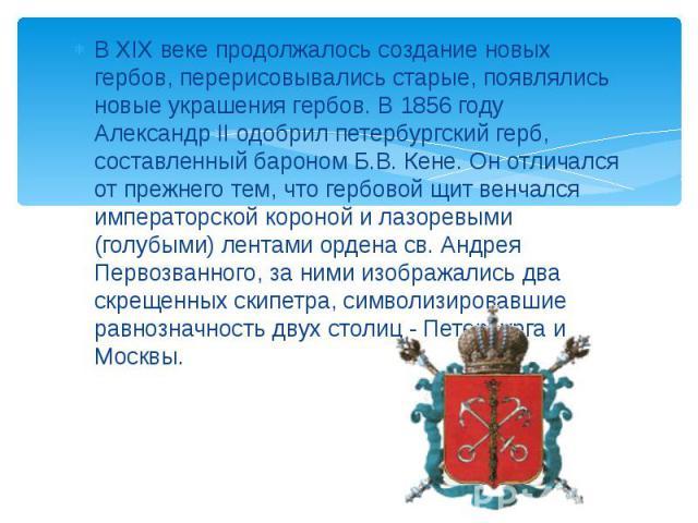 В XIX веке продолжалось создание новых гербов, перерисовывались старые, появлялись новые украшения гербов. В 1856 году Александр II одобрил петербургский герб, составленный бароном Б.В. Кене. Он отличался от прежнего тем, что гербовой щит венчался и…