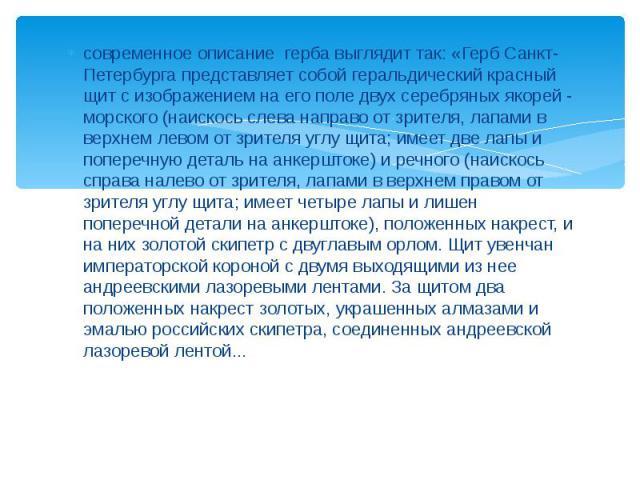 современное описание герба выглядит так: «Герб Санкт-Петербурга представляет собой геральдический красный щит с изображением на его поле двух серебряных якорей - морского (наискось слева направо от зрителя, лапами в верхнем левом от зрителя углу щит…