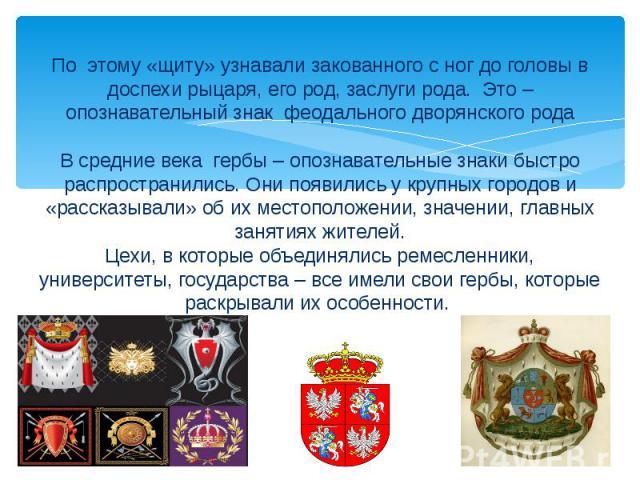 По этому «щиту» узнавали закованного с ног до головы в доспехи рыцаря, его род, заслуги рода. Это –опознавательный знак феодального дворянского родаВ средние века гербы – опознавательные знаки быстро распространились. Они появились у крупных городов…