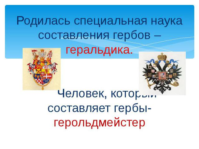 Родилась специальная наука составления гербов – геральдика.ЧеЧеловек, который составляет гербы- герольдмейстер