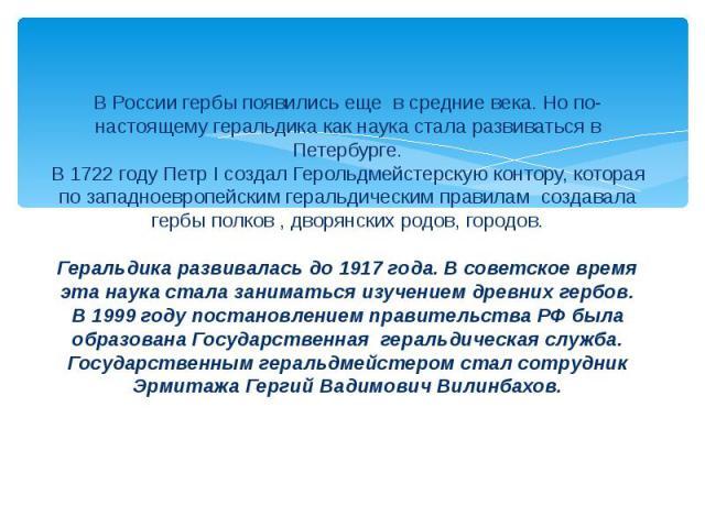 В России гербы появились еще в средние века. Но по-настоящему геральдика как наука стала развиваться в Петербурге.В 1722 году Петр I создал Герольдмейстерскую контору, которая по западноевропейским геральдическим правилам создавала гербы полков , дв…