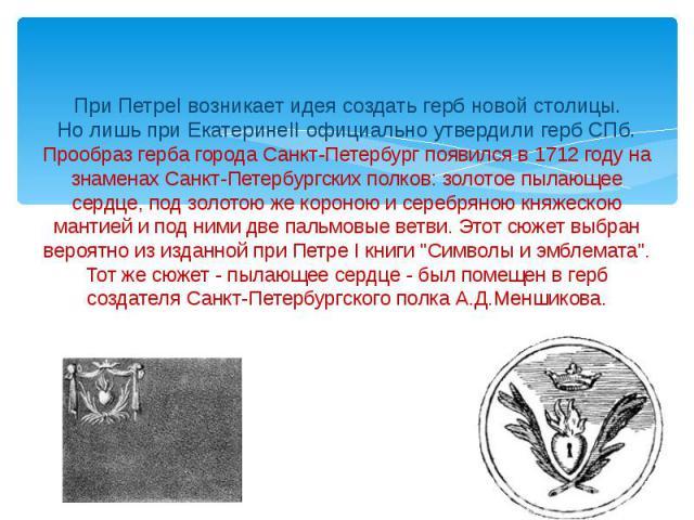 При ПетреI возникает идея создать герб новой столицы.Но лишь при ЕкатеринеII официально утвердили герб СПб.Прообраз герба города Санкт-Петербург появился в 1712 году на знаменах Санкт-Петербургских полков: золотое пылающее сердце, под золотою же кор…
