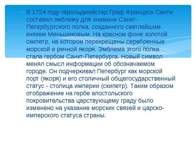 В 1724 году герольдмейстер Граф Франциск Санти составил эмблему для знамени Санкт-Петербургского полка, созданного светлейшим князем Меньшиковым. На красном фоне золотой скипетр, на котором перекрещены серебренные морской и речной якоря. Эмблема это…