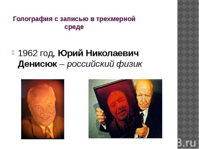Голография с записью в трехмерной среде 1962 год, Юрий Николаевич Денисюк – российский физик
