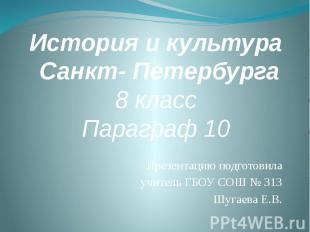 История и культура Санкт- Петербурга8 классПараграф 10 Презентацию подготовила у