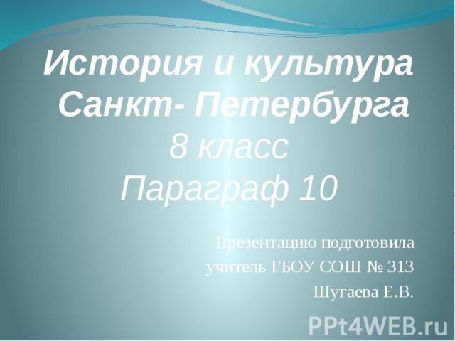 История и культура Санкт- Петербурга8 классПараграф 10 Презентацию подготовила учитель ГБОУ СОШ № 313 Шугаева Е.В.