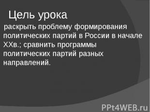 Цель урока раскрыть проблему формирования политических партий в России в начале