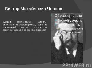 Виктор Михайлович Чернов русский политический деятель, мыслитель и революционер,