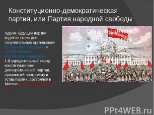 Конституционно-демократическая партия, или Партия народной свободы Ядром будущей