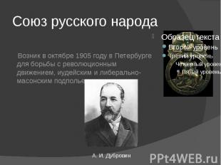 Союз русского народа Возник в октябре 1905 году в Петербурге для борьбы с револю