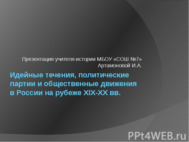 Презентация учителя истории МБОУ «СОШ №7» Артамоновой И.А. Идейные течения, политические партии и общественные движения в России на рубеже XIX-XX вв.