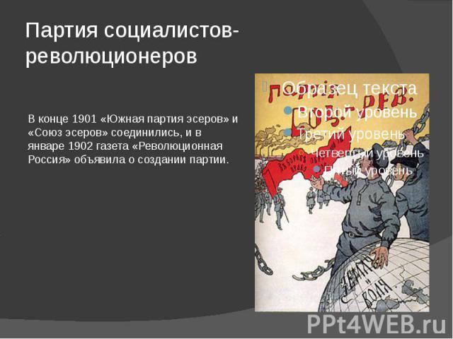 Партия социалистов-революционеров В конце 1901 «Южная партия эсеров» и «Союз эсеров» соединились, и в январе 1902 газета «Революционная Россия» объявила о создании партии.