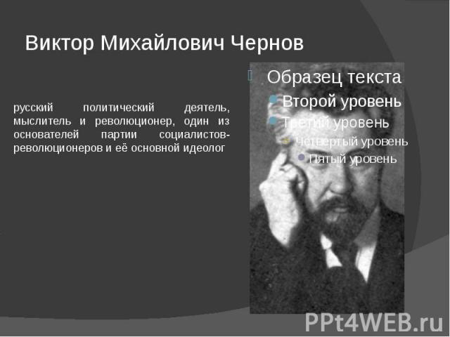 Виктор Михайлович Чернов русский политический деятель, мыслитель и революционер, один из основателей партии социалистов-революционеров и её основной идеолог